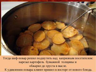 Тогда шеф-повар решил подшутить над капризным посетителем: нарезал картофель