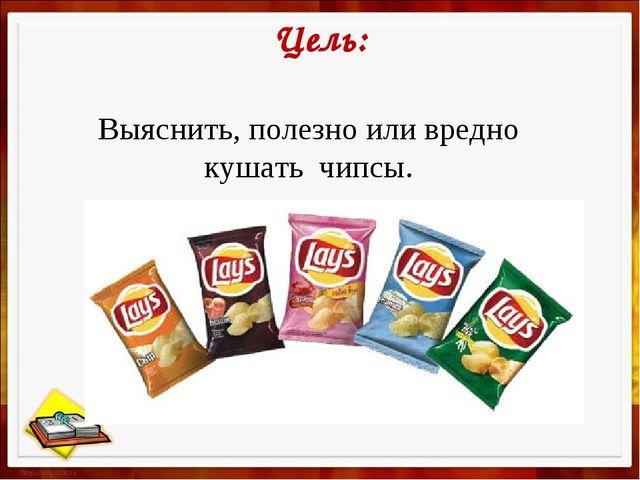 Цель: Выяснить, полезно или вредно кушать чипсы.