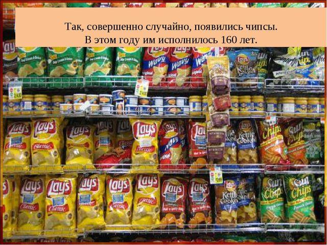 Так, совершенно случайно, появились чипсы. В этом году им исполнилось 160 лет.