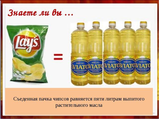 Съеденная пачка чипсов равняется пяти литрам выпитого растительного масла Зн...