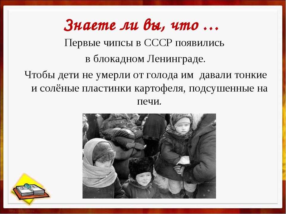 Знаете ли вы, что … Первые чипсы в СССР появились в блокадном Ленинграде. Что...