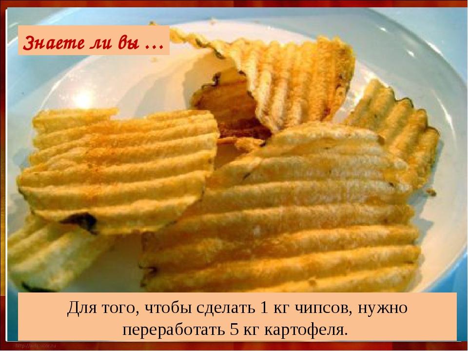 Для того, чтобы сделать 1 кг чипсов, нужно переработать 5 кг картофеля. Знает...