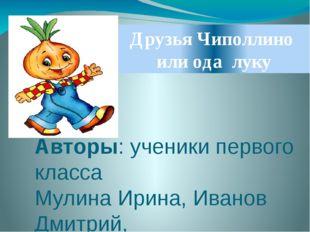 Друзья Чиполлино или ода луку Авторы: ученики первого класса Мулина Ирина, Ив