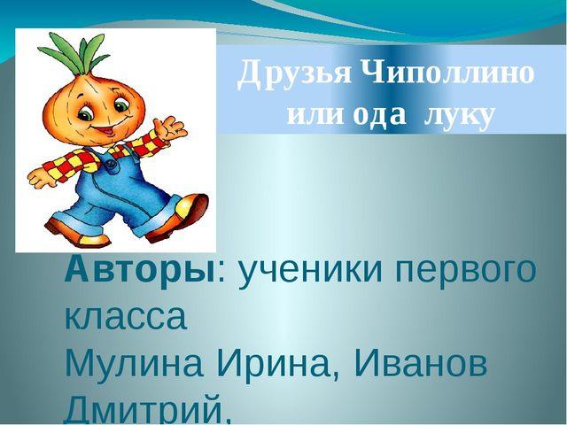 Друзья Чиполлино или ода луку Авторы: ученики первого класса Мулина Ирина, Ив...