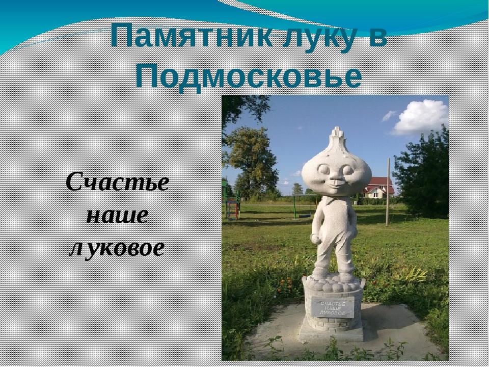 Памятник луку в Подмосковье Счастье наше луковое