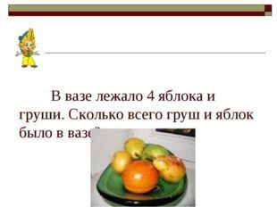 В вазе лежало 4 яблока и груши. Сколько всего груш и яблок было в вазе?
