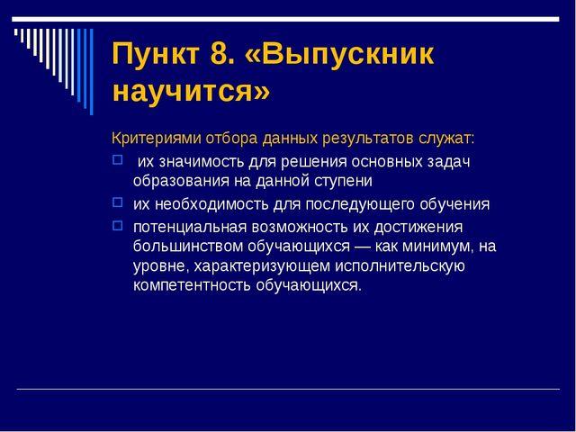 Пункт 8. «Выпускник научится» Критериями отбора данных результатов служат: их...
