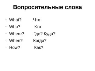 Вопросительные слова What? Что Who? Кто Where? Где? Куда? When? Когда? How? К