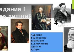 Задание 1 Кто лишний? 1 2 3 4 5 А)Декарт Б)Ломоносов В)Чебышев Г)Лобачевский