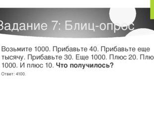 Задание 7: Блиц-опрос Возьмите 1000. Прибавьте 40. Прибавьте еще тысячу. Приб