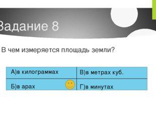 Задание 8 В чем измеряется площадь земли? А)в килограммах Б)в арах В)в метрах
