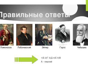 Правильные ответы 1)Б 2)Г 3)Д 4)Е 5)В А - лишний Ломоносов Лобачевский Эйлер