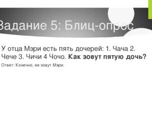 Задание 5: Блиц-опрос У отца Мэри есть пять дочерей: 1. Чача 2. Чече 3. Чичи