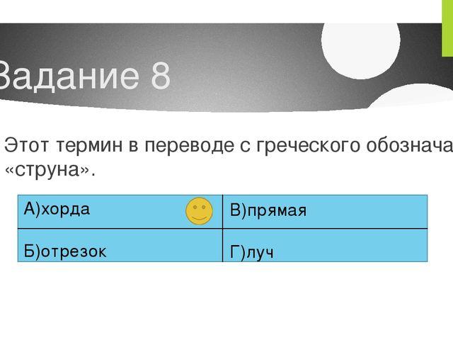Задание 8 Этот термин в переводе с греческого обозначает «струна». А)хорда Б)...