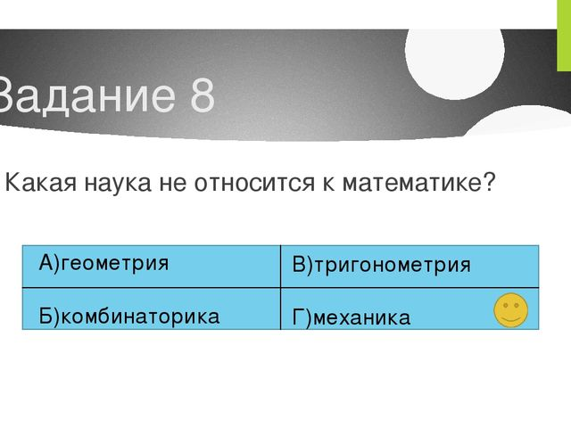 Задание 8 Какая наука не относится к математике? А)геометрия Б)комбинаторика...