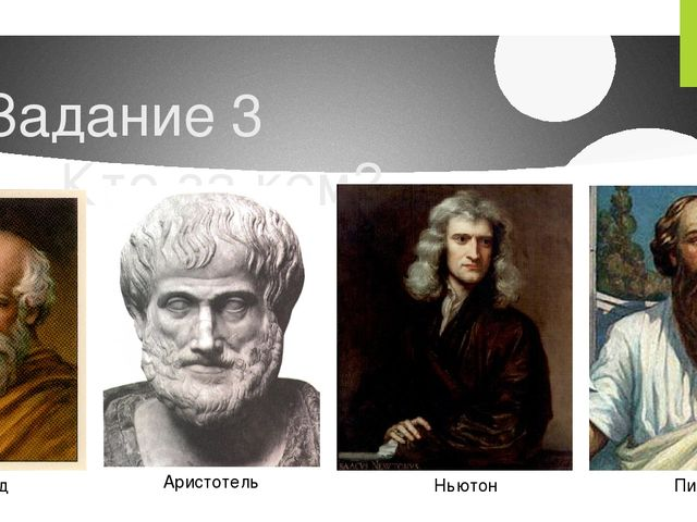 Задание 3 Кто за кем? Архимед Аристотель Ньютон Пифагор