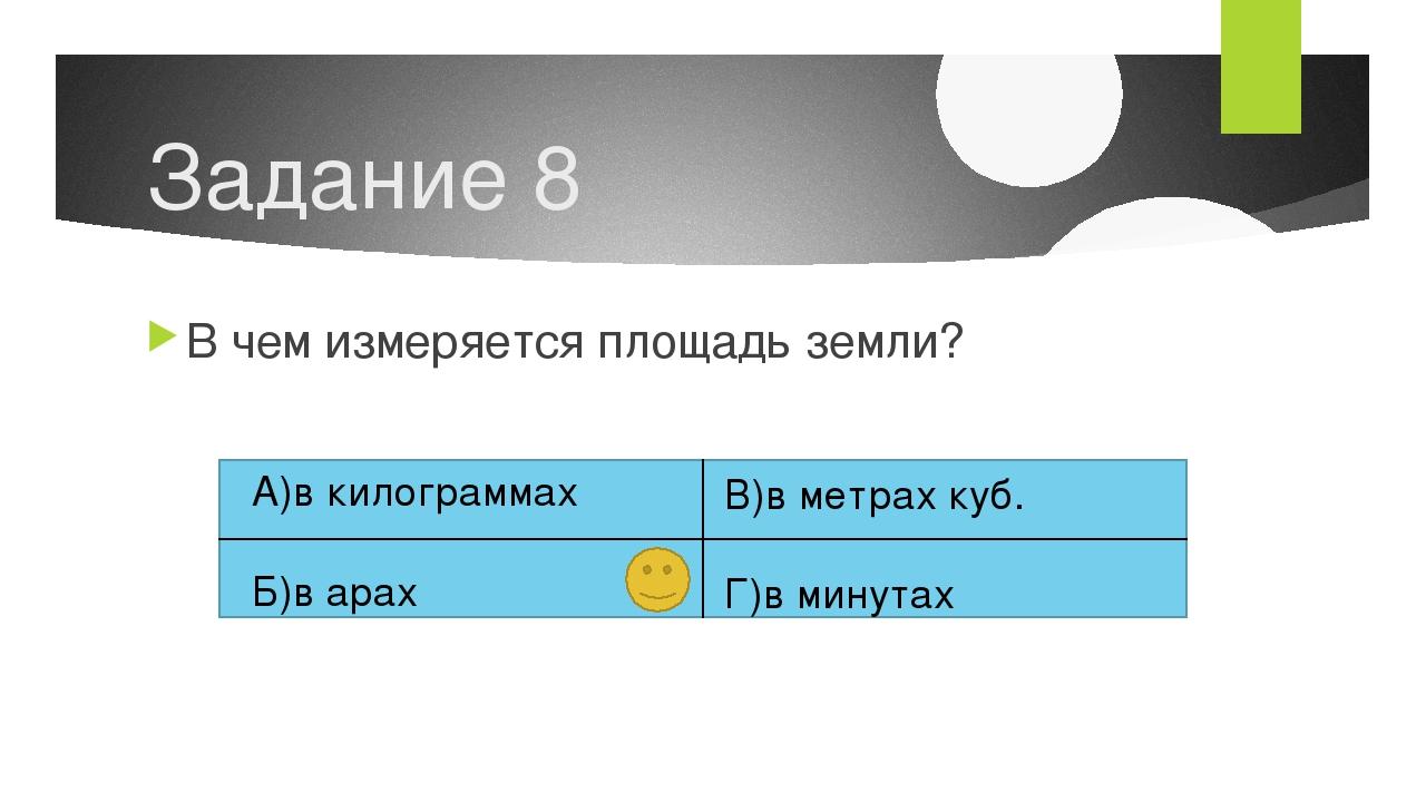 Задание 8 В чем измеряется площадь земли? А)в килограммах Б)в арах В)в метрах...