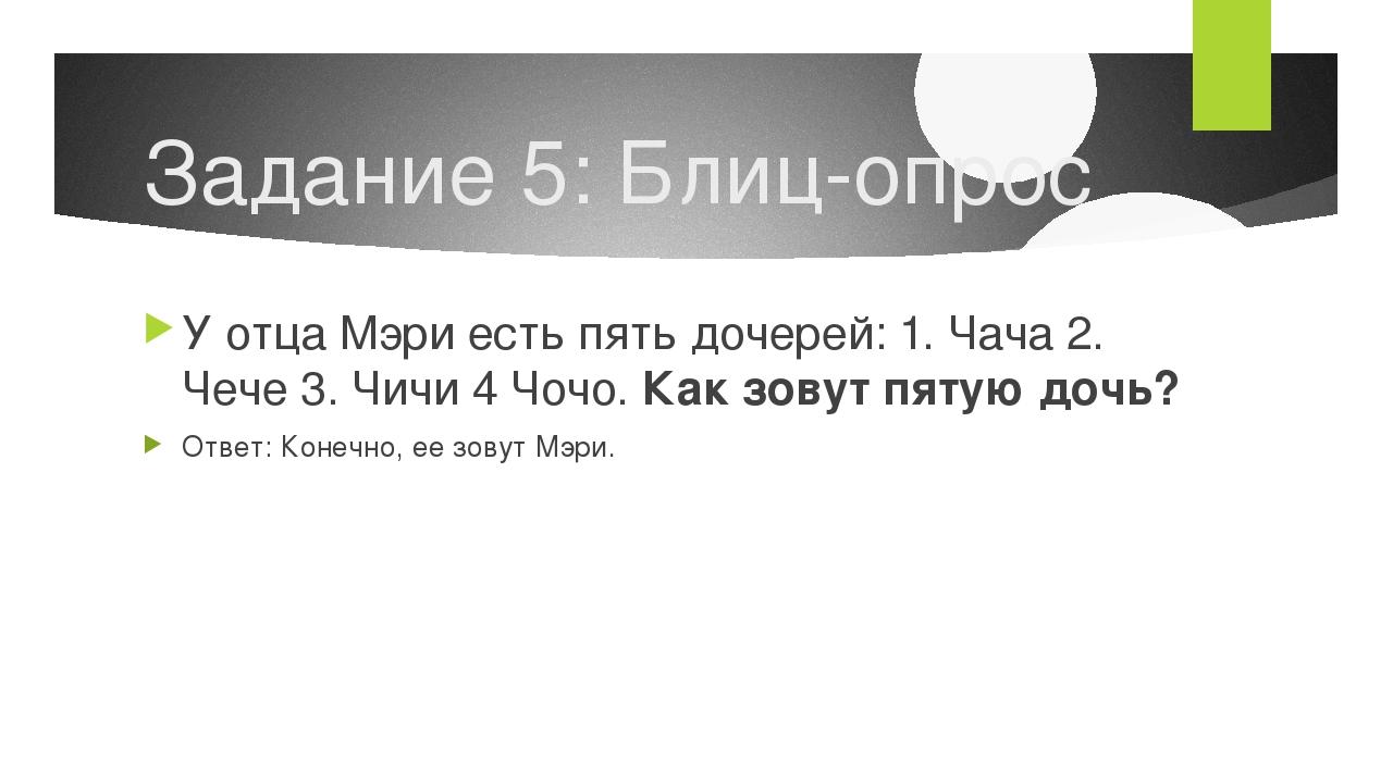 Задание 5: Блиц-опрос У отца Мэри есть пять дочерей: 1. Чача 2. Чече 3. Чичи...