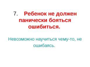 7. Ребенокне должен панически бояться ошибиться. Невозможно научиться чем