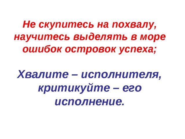 Не скупитесь на похвалу, научитесь выделять в море ошибок островок успеха; Хв...