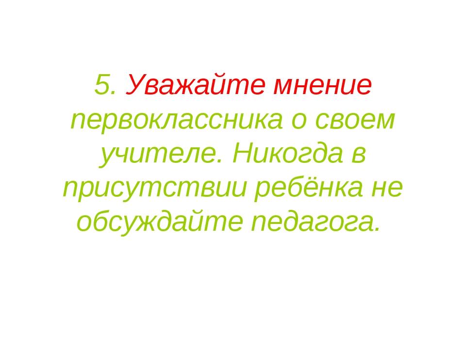 5. Уважайте мнение первоклассника о своем учителе.Никогда в присутствии ребё...