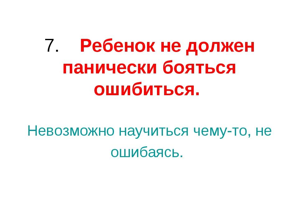 7. Ребенокне должен панически бояться ошибиться. Невозможно научиться чем...