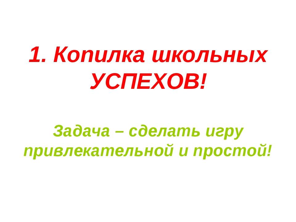 1. Копилка школьных УСПЕХОВ! Задача – сделать игру привлекательной и простой!