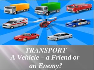 TRANSPORT A Vehicle – a Friend or an Enemy?