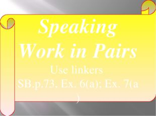 Speaking Work in Pairs Use linkers SB.p.73, Ex. 6(a); Ex. 7(a )