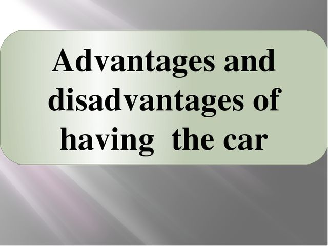 Advantages and disadvantages of having the car