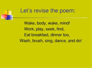 Let's revise the poem: Wake, body, wake, mind! Work, play, seek, find,	 Eat
