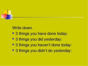 Write down. 3 things you have done today: 3 things you did yesterday: 3 thin