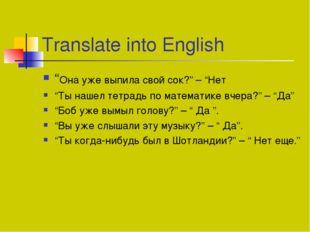 """Translate into English """"Она уже выпила свой сок?"""" – """"Нет """"Ты нашел тетрадь по"""