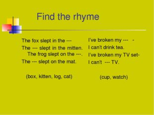 Find the rhyme The fox slept in the --- The --- slept in the mitten.	 The fr