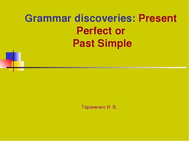 Grammar discoveries: Present Perfect or Past Simple Тараненко И. В.
