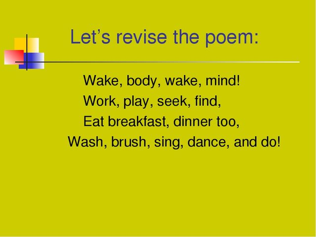 Let's revise the poem: Wake, body, wake, mind! Work, play, seek, find,	 Eat...