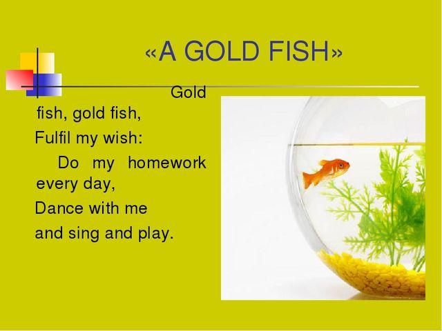 «A GOLD FISH» Gold fish, gold fish, Fulfil my wish: Do my homework every day,...