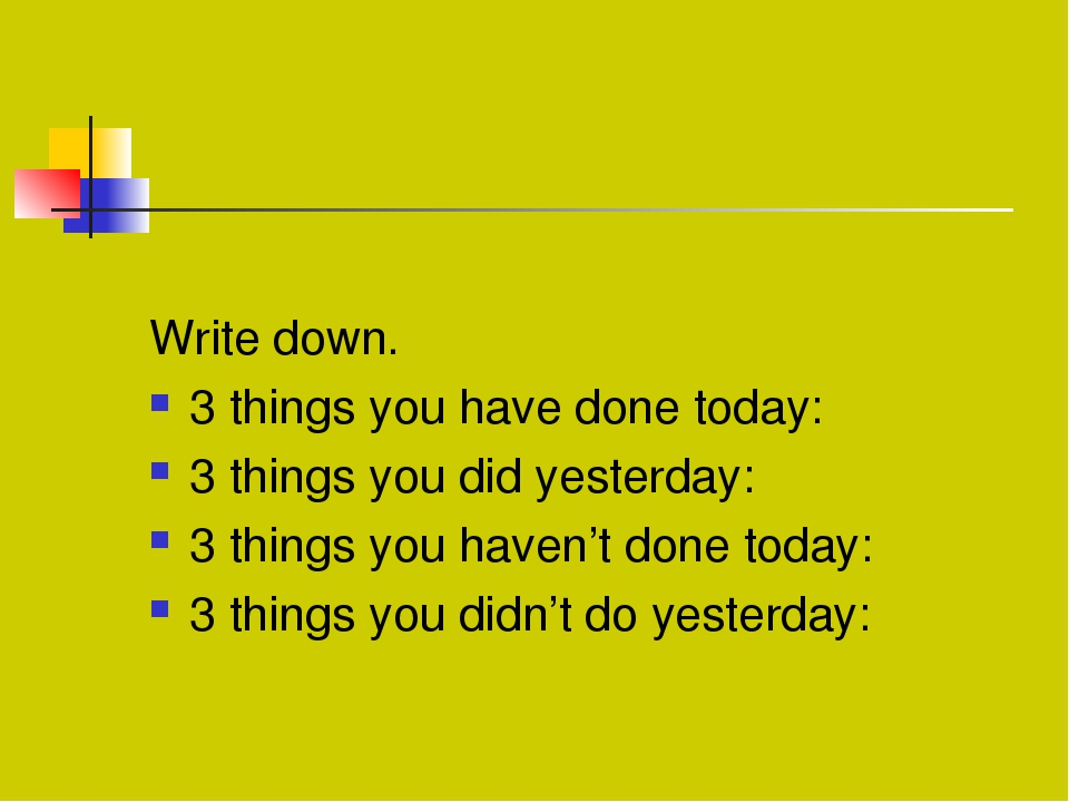 Write down. 3 things you have done today: 3 things you did yesterday: 3 thin...