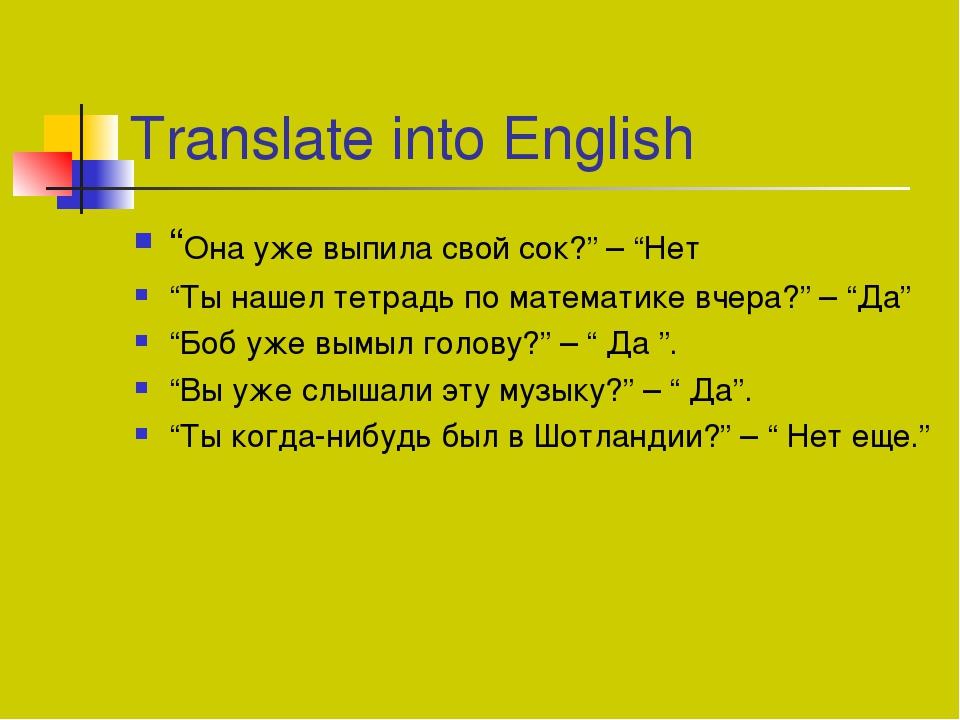 """Translate into English """"Она уже выпила свой сок?"""" – """"Нет """"Ты нашел тетрадь по..."""