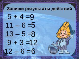 Запиши результаты действий 5 + 4 = 11 – 6 = 13 – 5 = 9 + 3 = 12 – 6 = 9 5 8 1