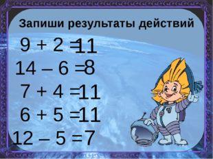 Запиши результаты действий 9 + 2 = 14 – 6 = 7 + 4 = 6 + 5 = 12 – 5 = 11 8 11