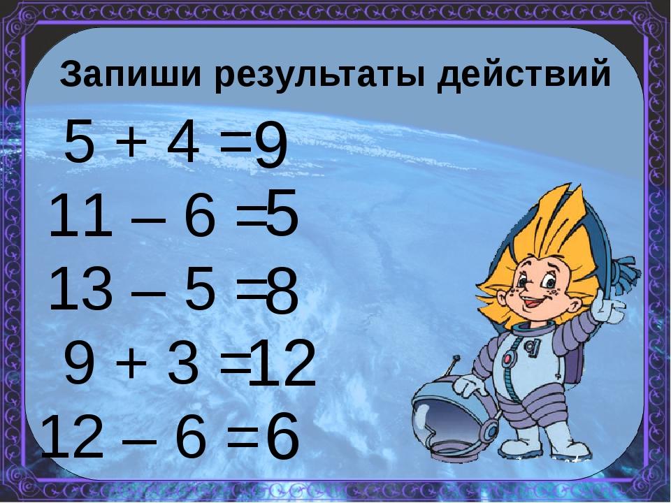 Запиши результаты действий 5 + 4 = 11 – 6 = 13 – 5 = 9 + 3 = 12 – 6 = 9 5 8 1...