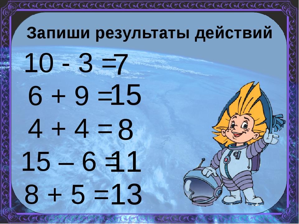 Запиши результаты действий 10 - 3 = 6 + 9 = 4 + 4 = 15 – 6 = 8 + 5 = 7 15 8 1...