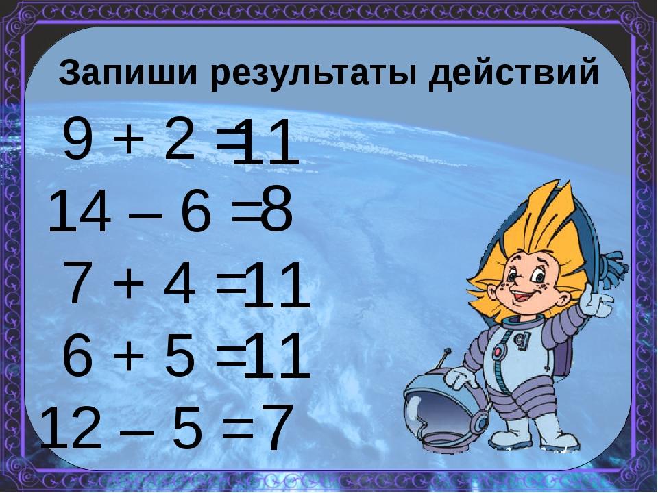 Запиши результаты действий 9 + 2 = 14 – 6 = 7 + 4 = 6 + 5 = 12 – 5 = 11 8 11...