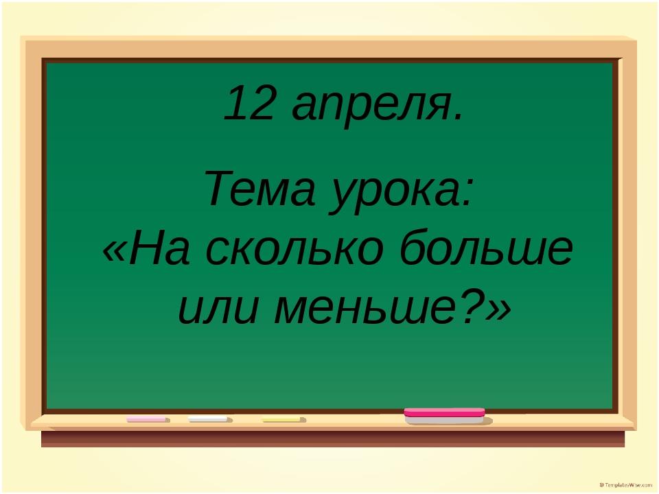 12 апреля. Тема урока: «На сколько больше или меньше?»