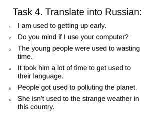 Task 4. Translate into Russian: I am used to getting up early. Do you mind if