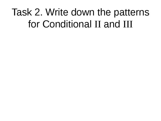 Task 2. Write down the patterns for Conditional II and III