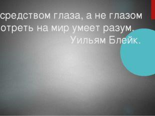 Посредством глаза, а не глазом Смотреть на мир умеет разум. Уильям Блейк.