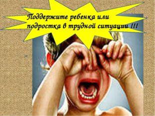 Поддержите ребенка или подростка в трудной ситуации !!!