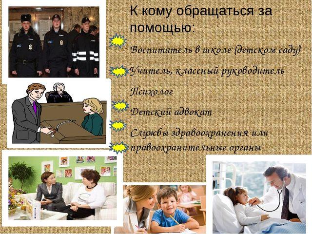 К кому обращаться за помощью: Воспитатель в школе (детском саду) Учитель, кл...